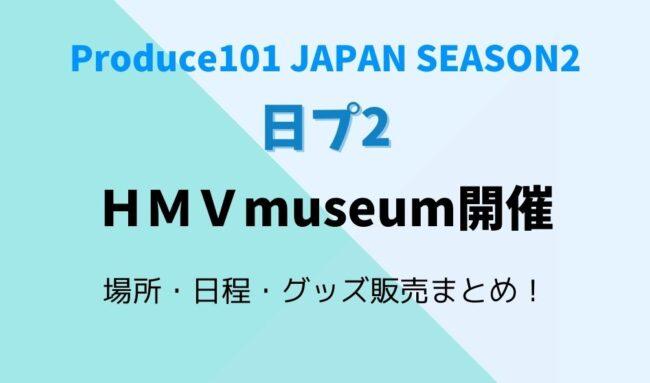 日プ2HMVmuseum場所・日程・グッズ販売